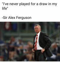 "Life, Memes, and Ferguson: I've never played for a draw in my  life""  -Sir Alex Ferguson Greatest manager of all time! 👏🏻"