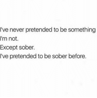 "Drunk, God, and Sober: I've never pretended to be something  I'm not.  Except sober.  I've pretended to be sober before. Me: ""my tolerance has gotten sooo high lately"" Me 2 min later: ""I swear to drunk I'm not god"""