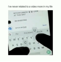 Dank, Fucking, and Life: i've never related to a video more in my life  BITCHHLMA00閰替LOOK  ATTHIS SHIT  IM WHEEZING  Send  G FU FUCKING FUCK  QWER T Y  V B N M My face every time 😂  (contact us at partner@memes.com for credit/removal)