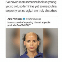 Abc, Chicago, and Funny: I've never seen someone look so young  yet so old, so feminine yet so masculine,  so pretty yet so ugly. am truly disturbed  ABC 7 Chicago  @ABC7Chicago  Man accused of exposing himself at public  pool: abc7.ws/2sHBQjT Tag someone who'd hit