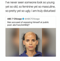 Abc, Chicago, and Memes: I've never seen someone look so young  yet so old, so feminine yet so masculine,  so pretty yet so ugly. I am truly disturbed  ABC 7 Chicago @ABC7Chicago  Man accused of exposing himself at public  pool: abc7.ws/2sHBQjT He looks like if you got mods downloaded on the sims 3 and you press random buttons to create a sim • ➫➫ Follow @savagememesss for more posts daily