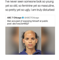 Abc, Chicago, and Fucking: I've never seen someone look so young  yet so old, so feminine yet so masculine,  so pretty yet so ugly. I am truly disturbed  ABC 7 Chicago @ABC7Chicago  Man accused of exposing himself at public  pool: abc7.ws/2sHBQjT guys I can't fucking sleep I have random lines of random songs stuck in my head just playing over and over and also I keep replaying overwatch matches from today in my head I can't SCHLEEP
