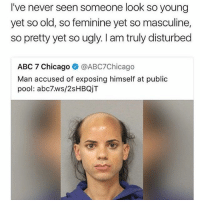 Abc, Chicago, and Memes: I've never seen someone look so young  yet so old, so feminine yet so masculine,  so pretty yet so ugly. I am truly disturbed  ABC 7 Chicago @ABC7Chicago  Man accused of exposing himself at public  pool: abc7.ws/2sHBQjT Not sure if I'm disturbed or turned on