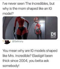 Memes, Mrs. Incredible, and The Incredibles: I've never seen The Incredibles, but  why is the mom shaped like an IG  model?  DAN  MEMIO  @Satirony  You mean why are IG models shaped  like Mrs. Incredible? Elastigirl been  thick since 2004, you betta ask  somebody! 🤔😂