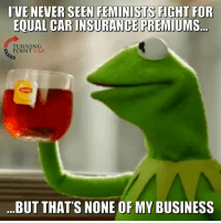 Memes, True, and Business: IVE NEVER SEENFEMINİSTS FIGHT FOR  EQUAL CAR INSURANCE PREMIUMS  TURNING  POINT USA  BUT THATS NONE OF MY BUSINESS HA! That's True... #BigGovSucks
