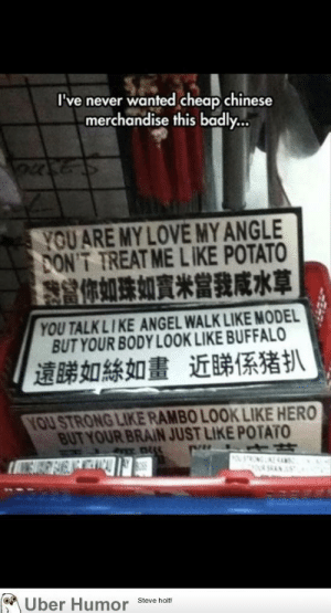 Love, Rambo, and Tumblr: I've never wanted heap chinese  merchandise this badly..  YOU ARE MY LOVE MYANGLE  PONT TREAT ME LIKE POTATO  器你如珠如寶米當我咸水草  YOU TALKLIKE ANGEL WALK LIKE MODEL  BUT YOUR BODY LOOK LIKE BUFFALO  遠睇如絲如畫近睇係猪扒  YOU STRONG LIKE RAMBO LOOK LIKE HERO  BUT YOUR BRAIN JUST LIKE POTATO  on  Uber Humor Steve hom failnation:  My Angle.??