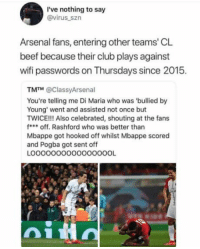 Arsenal, Beef, and Club: I've nothing to say  @virus_szn  Arsenal fans, entering other teams' CL  beef because their club plays against  wifi passwords on Thursdays since 2015.  TM™ @ClassyArsenal  You're telling me Di Maria who was 'bullied by  Young' went and assisted not once but  TWICE!!! Also celebrated, shouting at the fans  foff. Rashford who was better than  Mbappe got hooked off whilst Mbappe scored  and Pogba got sent off  LOOOOOOOOO0000OOOL Wifi passwords 😂😂 https://t.co/OalEBXwuMT