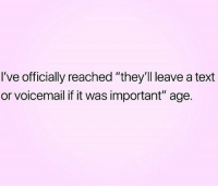 "Relationships, Text, and  Voicemail: I've officially reached ""they'll leave a text  or voicemail if it was important"" age."