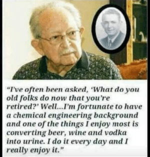 "Hold up, wait a minute.: Ive often been asked, What do you  old folks do now that you're  retired?' Well...I'm fortunate to have  a chemical engineering background  and one of the things I enjoy most is  converting beer, wine and vodka  into urine. I do it every day and I  really enjoy it."" Hold up, wait a minute."