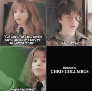 "When Hermione meets Harry for the first time!: ""I've only tried a few simple  spells, myself and they've  all worked for me.""  For example  HERMIONESOGIC IG  Directed by  CHRIS COLUMBUS  ""AVADA KEDAVRA!"" When Hermione meets Harry for the first time!"