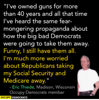 """I still have mine, too. Weird.   Via: Occupy Democrats: """"I've owned guns for more  than 40 years and all that time  I've heard the same fear-  mongering propaganda about  how the big bad Democrats  were going to take them away.  Funny, I still have them all  I'm much more worried  about Republicans taking  my Social Security and  Medicare away.  Eric Thiede, Madison, Wisconsin  Occupy Democrats member  OCCUPY DEMOCRATS I still have mine, too. Weird.   Via: Occupy Democrats"""