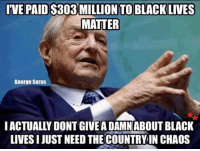 IVE PAID S303 MILLION TO BLACK LIVES  MATTER  George Soros  IACTUALLY DONT GIVEADAMN ABOUT BLACK  LIVESIJUST NEED THE COUNTRYIN CHAOS Soros became an American citizen in 1961, it's time he went back to Hungary and and caused them some chaos... America is tired of his spreading hate and dividing our country!!!