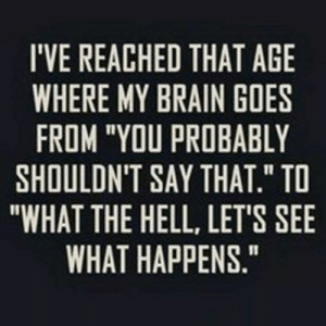 "Funny, Life, and Tumblr: I'VE REACHED THAT AGE  WHERE MY BRAIN GOES  FROM ""YOU PROBABLY  SHOULDN'T SAY THAT."" TO  ""WHAT THE HELL, LET'S SEE  WHAT HAPPENS."" 38 Cool Funny Quotes Life 38 Cool Funny Quotes Life 32 #AboutGuys #Tumblr #Hilarious #AboutBoys #Crushes #Wallpaper #Relatable #Thoughts"
