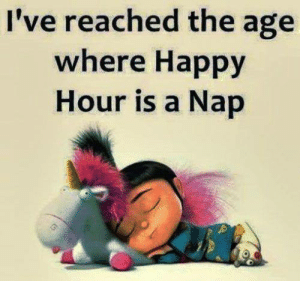 nap: I've reached the age  where Happy  Hour is a Nap