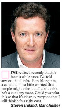 Memes, Cunt, and Ireland: I'VE realised recently that it's  been a while since I've told  anyone that I think Piers Morgan is  a cunt and I'm a little worried that  people might think that I don't think  he's a cunt any more. Could you print  this so that it's clear to everyone that I  still think he's a right cunt.  Steven Ireland, Manchester