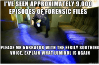 Ive Seen Approximately 9000 Episodes Of Forensic Files Please Mr Narrator With The Eerily Soothing Voice Explain What Luminol Is Again Voice Meme On Me Me