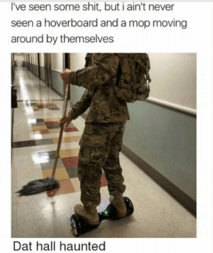 Hoverboard, Shit, and Tumblr: I've seen some shit, but i ain't never  seen a hoverboard and a mop moving  around by themselves  Dat hall haunted srsfunny:magic does exist!!