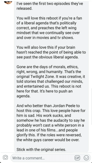 Gif, Jordan Peele, and Love: I've seen the first two episodes they've  eleased  You will love this reboot if you're a fan  of a liberal agenda that's politically  correct, and preaches the left wing  mindset that we continually see over  and over in movies and tv shows  You will also love this if your brain  hasn't reached the point of being able to  see past the obvious liberal agenda  Gone are the days of morals, ethics,  right, wrong, and humanity. That's the  original Twilight Zone. It was creative, it  told stories that challenged our minds,  and entertained us. This reboot is not  here for that. It's here to push an  agenda  And who better than Jordan Peele to  host this crap. This love people have for  him is sad. His work sucks, and  somehow he has the audacity to say he  probably won't cast a white person in a  lead in one of his films...and people  glorify this. If the roles were reversed  the white quvs career would be over  Stick with the original series  O  Write a comment  GIF) This guy's view on the new Twilight Zone