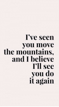 Do It Again, Believe, and Move: I've seen  you move  the mountains,  and I believe  I'll see  you do  it again