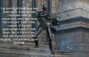 Vilhelm is right: I've seen your kind, time and  time again. Every female  character must be  sexualized, every titty must  be enlarged. Such is the  conceit of the self  proclaimed weeb of Dark  Souls. But in the end, you  lack the stomach, for the  virginity, that you bring upon  yourself. Vilhelm is right