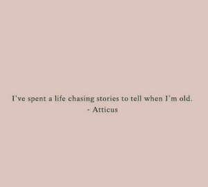 atticus: I've spent a life chasing stories to tell when I'm old.  - Atticus