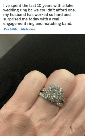 This is my story and I love it.: I've spent the last 10 years with a fake  wedding ring bc we couldn't afford one,  my husband has worked so hard and  surprised me today with a real  engagement ring and matching band.  Pics & Gifs  Wholesome This is my story and I love it.