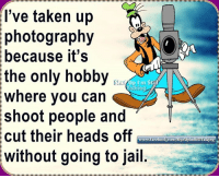 Dank, Head, and Jail: I've taken up  photography  because it's  the only hobby  alking  where you can  shoot people and  cut their heads off  www.faceboo  without going to jail