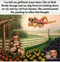 Thank you Randy Savage: I've told my girlfriend many times I like to think  Randy Savage and my dog Scout are looking down  on me and my cat from heaven. She commissioned  this painting to reflect that thought. Thank you Randy Savage