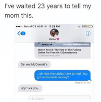 Fuck You, McDonalds, and Memes: I've waited 23 years to tell my  mom this.  ...oo MetroPCS Wi-Fi 5:28 PM  20%  Mama  OFFICIAL TRAILER DEDUT  APRIL 14  Watch Fast 8: The Fate of the Furious  Online For Free On 123moviesfree  123 movies free.com  Get me McDonald's  ...oh how the tables have turned. You  got mcdonalds money?  Read 5:24 PM  Boy fuck you.  Subject assimilation of the native Americans