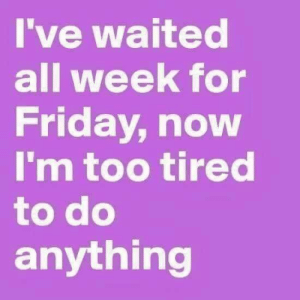 Friday, Memes, and 🤖: I've waited  all week for  Friday, now  I'm too tired  to do  anything