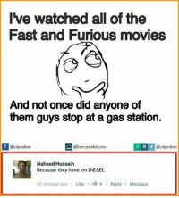 Memes, Vin Diesel, and Diesel: Ive watched all of the  Fast and Furious movies  And not once did anyone of  them guys stop at a gas station.  OLolpedian  @Lolpedian  osarcasmlol.com  Naheed Hussain  Because they have vin DIESEL  32 minutes ago  Like  4 Reply  Message That comment😂😂