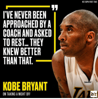 No days off for the Mamba.: I'VENEVER BEEN  APPROACHED BY A  COACH AND ASKED  TO REST THEY  KNEW BETTER  THAN THAT  KOBE BRYANT  ON TAKING A NIGHT OFF  HTIESPN FIRST TAKE  hr No days off for the Mamba.