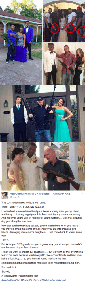 "bonnetapplebum:  bonnetapplebum:  micdotcom:  Black mom nails the problem with dads posing in prom photos with guns Ivery Justivery is sick of seeing these photos, so she took to Facebook to say why she's over it. It's traumatizing and reinforces the objectification of women. A lot of people on Facebook agreed, but after some said she was taking the ""joke"" too seriously, Ivery edited her post with another sharp point.  Men spend decades using and disrespecting women and consequently teach those habits to the next generation of boys. Then wonder why ""their"" girls need protection in the first place.  ^Because our black fathers and brothers and cousins love telling us to watch out all while growing up, instead of just teaching the boys and  being a good example of  how to treat black women in the first place. Then they wonder why so much of the younger male generation ""ain't shit."" #ThisIsWhy  : Ivery Justivery added 3 new photos- with Swim King  19 hrs  This post is dedicated to dad's with guns  Titled: I WISH YOU FUCKING WOULD  I understand you may have lived your life as a young man, young, dumb,  and horny..... looking to get your little Peen wet, by any means necessary  And You lived years Void of respect for young women.. until that beautiful  day your daughter was born  Now that you have a daughter, and youve ""seen the error of your ways"",  you may be afraid that some of that energy you put into breaking girls  hearts, damaging many men's daughters..... will come back to you in some  way  I get it.  But What you NOT gon do is....pull a gun or any type of weapon out on MY  son because of your fear of karma.  I know we want to protect our daughters but we won't do that by instilling  fear in our sons because you have yet to take accountability and heal from  being a fuck boy.. so you think all young men are like that.  Some people actually raise their man child to be respectable young men  So, don't do it.  Signed,  A Black Mama Protecting her Son  #WeGotGunsToo #ProtectOurSons #IWishYou FuckinWould bonnetapplebum:  bonnetapplebum:  micdotcom:  Black mom nails the problem with dads posing in prom photos with guns Ivery Justivery is sick of seeing these photos, so she took to Facebook to say why she's over it. It's traumatizing and reinforces the objectification of women. A lot of people on Facebook agreed, but after some said she was taking the ""joke"" too seriously, Ivery edited her post with another sharp point.  Men spend decades using and disrespecting women and consequently teach those habits to the next generation of boys. Then wonder why ""their"" girls need protection in the first place.  ^Because our black fathers and brothers and cousins love telling us to watch out all while growing up, instead of just teaching the boys and  being a good example of  how to treat black women in the first place. Then they wonder why so much of the younger male generation ""ain't shit."" #ThisIsWhy"