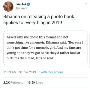 "Rihanna: Ivie Ani  @ivieani  Rihanna on releasing a photo book  applies to everything in 2019  Asked why she chose this format and not  something like a memoir, Rihanna said, ""Because I  don't got time for a memoir, girl. And my fans are  young and they've got ADD; they'd rather look at  pictures than read, let's be real.  11:39 AM · Oct 14, 2019 · Twitter for iPhone  13.5K Likes  2.2K Retweets"