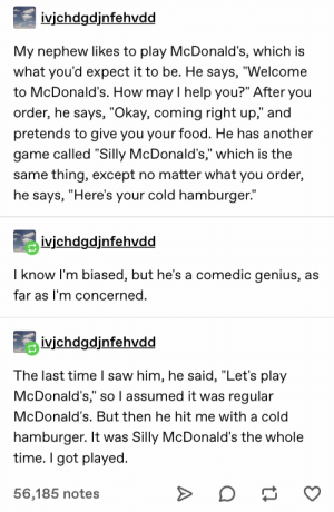 "Silly McDonald's: ivjchdgdjnfehvdd  My nephew likes to play McDonald's, which is  what you'd expect it to be. He says, ""Welcome  to McDonald's. How may I help you?"" After you  order, he says, ""Okay, coming right up,"" and  pretends to give you your food. He has another  game called ""Silly McDonald's,"" which is the  same thing, except no matter what you order,  he says, ""Here's your cold hamburger.""  ivichdgdjnfehvdd  I know I'm biased, but he's a comedic genius, as  far as I'm concerned.  ivjchdgdjnfehvdd  The last time I saw him, he said, ""Let's play  McDonald's,"" so l assumed it was regular  McDonald's. But then he hit me with a cold  hamburger. It was Silly McDonald's the whole  time. I got played  56,185 notes Silly McDonald's"
