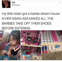Asian, Ass, and Barbie: ivy  @ivaayz  my little sister got a barbie dream house  N HER ASIAN ASS MAKES ALL THE  BARBIES TAKE OFF THEIR SHOES  BEFORE ENTERING Every girl in the world needs to be following @donut 💆🏼‍♀️