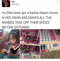 Asian, Ass, and Barbie: ivy  @ivaayz  my little sister got a barbie dream house  NHER ASIAN ASS MAKES ALL THE  BARBIES TAKE OFF THEIR SHOES  BEFORE ENTERING @donny.drama Is one of my favourite accounts right now 😂