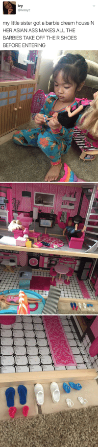 barbies: ivy  @ivaayz  my little sister got a barbie dream houseN  HER ASIAN ASS MAKES ALL THE  BARBIES TAKE OFF THEIR SHOES  BEFORE ENTERING