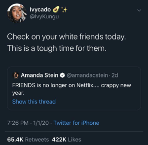 And the Office is leaving soon too by Sexyobamaboy MORE MEMES: Ivycado O  @lvyKungu  Check on your white friends today.  This is a tough time for them.  Amanda Stein O @amandacstein - 2d  FRIENDS is no longer on Netflix.... crappy new  year.  Show this thread  7:26 PM · 1/1/20 · Twitter for iPhone  65.4K Retweets 422K Likes And the Office is leaving soon too by Sexyobamaboy MORE MEMES
