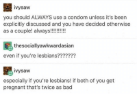 Bad, Condom, and Dank: ivysaw  you should ALWAYS use a condom unless it's been  explicitly discussed and you have decided otherwise  thesociallyawkwardasian  even if you're lesbians???????  ivysaw  especially if you're lesbians! if both of you get  pregnant that's twice as bad