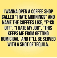 """Life, Memes, and Good Morning: IWANNA OPEN A COFFEE SHOP  CALLED """"I HATE MORNINGS"""" AND  NAME THE COFFEES LIKE, """"F*CK  OFF', """"I HATE MY JOB"""", """"THIS  KEEPS ME FROM GETTING  HOMICIDAL"""" AND IT'LL BE SERVED  WITH A SHOT OF TEQUILA  19 Good morning! humpday wednesday goodmorning coffee coffeeshop coffeetime life"""