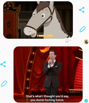 Dumb, Fucking, and Horse: Iwanna steal  That's what I thought you'd say,  you dumb fucking horse.