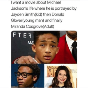 Portrayed: Iwant a movie about Michael  Jackson's life where he is portrayed by  Jayden Smith(kid) then Donald  Glover(young man) and finally  Miranda Cosgrove (Adult)  FTER  MA  DESPICA  IMINAT  RTAINM  ATION