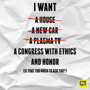 Too Much To Ask: IWANT  AHOUSE  ANEW CAR  APLAGMA TV  A CONGRESS WITH ETHICS  AND HONOR  (IS THAT TOO MUCH TO ASK FOR?)  Us