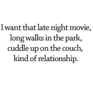 http://iglovequotes.net/: Iwant that late night movie,  long walks in the park,  cuddle up on the couch  kind of relationship. http://iglovequotes.net/