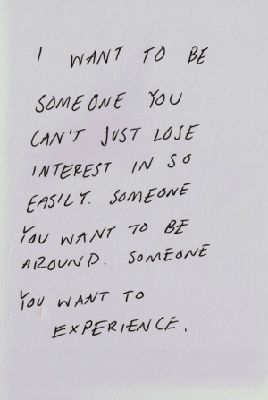 Just Lose: IWANT TO BE  SOMEONE YOU  CAN 'T JUST LOSE  INTEREST IN Sǒ  EASILT SomEonE  ONE  NTTO&E  1o0 nANT To  EXPERIEN CE