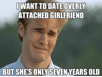 I don't see a problem with that...: IWANT TO DATE OVERLY  ATTACHED GIRLFRIEND  BUT SHE'S ONLYSEVEN YEARS OLD I don't see a problem with that...