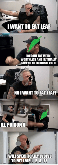 Memes, Leaf, and Via: IWANT TO EAT LEAF  NO DONT EAT ME IM  WORTHLESSANDILITERALLY  HAVE NO NUTRITIONAL VALUE  NOIWANT TO EAT LEAF!  ILL POISONU  WILL SPECIFICALLYEVOLVE  TO EAT LEAF EA F L E A F via /r/memes https://ift.tt/2C8Txgx