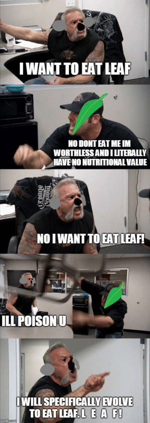 Dank, Memes, and Target: IWANT TO EAT LEAF  NO DONT EAT ME IM  WORTHLESSANDILITERALLY  HAVE NO NUTRITIONAL VALUE  NOIWANT TO EAT LEAF!  ILL POISONU  WILL SPECIFICALLYEVOLVE  TO EAT LEAF EA F L E A F by Raynels MORE MEMES