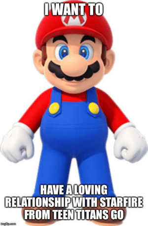 Aww thats so cute mario: IWANT TO  HAVE ALOVING  RELATIONSHIPWITH STARFIRE  FROM TEEN TITANS GO  imgilip.com Aww thats so cute mario